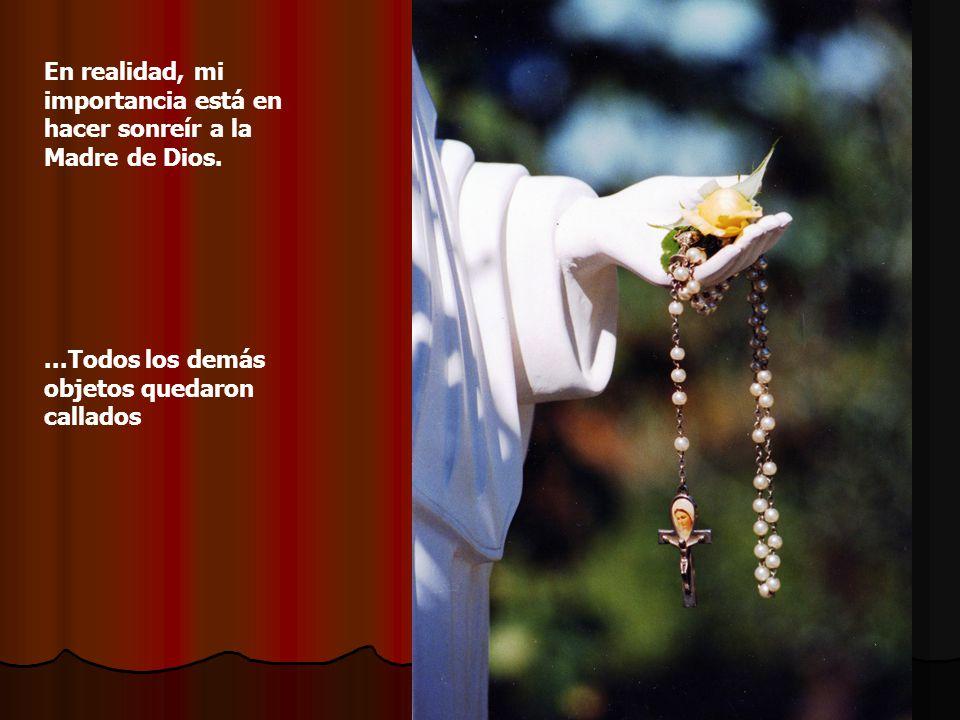 El rosario contestó : Yo salto de cuenta en cuenta entre las manos de mi dueña, ella a veces hasta me besa y en cada Ave María yo le presento a la Virgen sus amores, sus anhelos, planes, alegrías y preocupaciones.