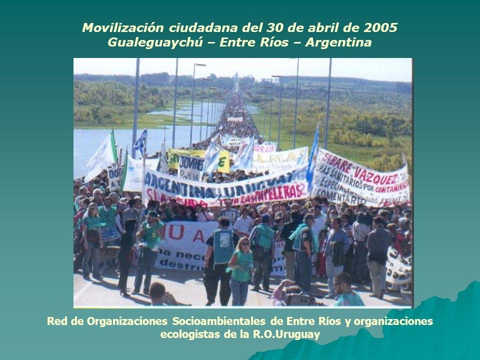 Red de Organizaciones Socioambientales de Entre Ríos y organizaciones ecologistas de la R.O.Uruguay Movilización ciudadana del 30 de abril de 2005 Gualeguaychú – Entre Ríos – Argentina