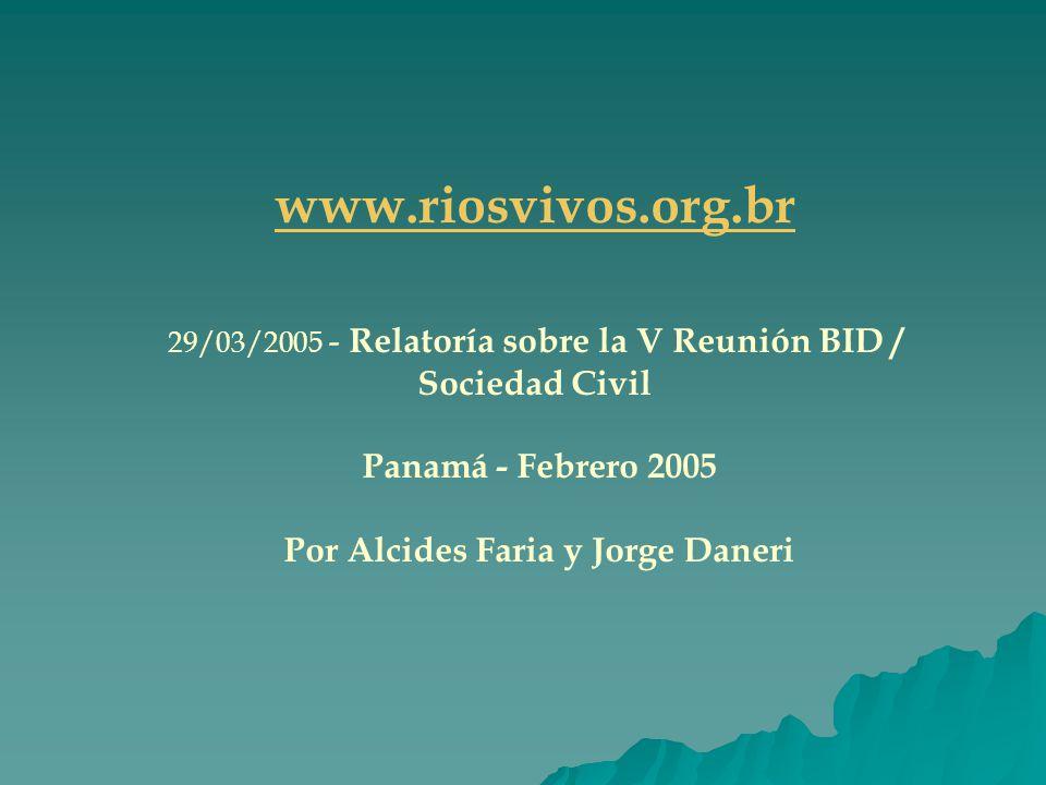 www.riosvivos.org.br 29/03/2005 - Relatoría sobre la V Reunión BID / Sociedad Civil Panamá - Febrero 2005 Por Alcides Faria y Jorge Daneri