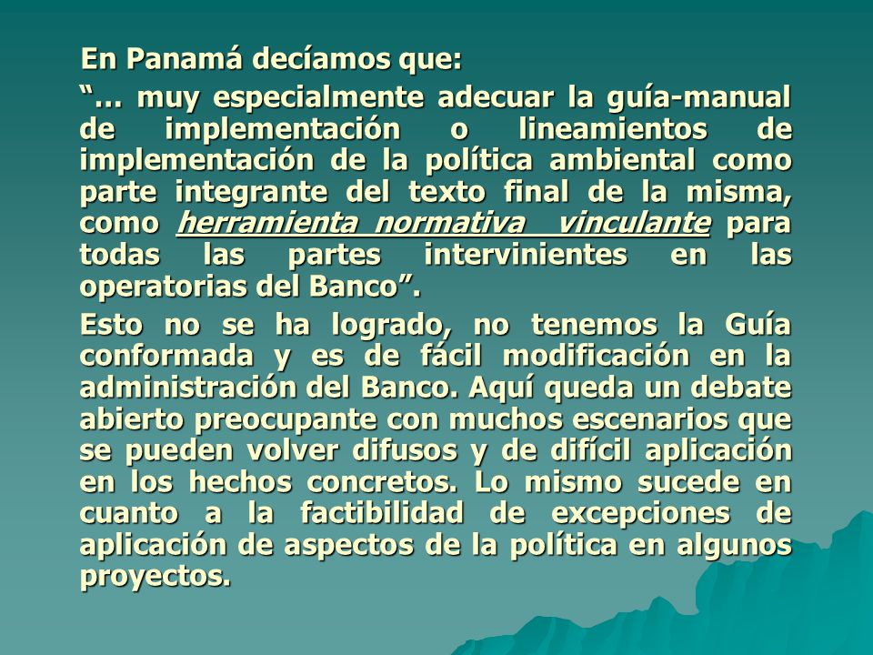 En Panamá decíamos que: En Panamá decíamos que: … muy especialmente adecuar la guía-manual de implementación o lineamientos de implementación de la política ambiental como parte integrante del texto final de la misma, como herramienta normativa vinculante para todas las partes intervinientes en las operatorias del Banco .