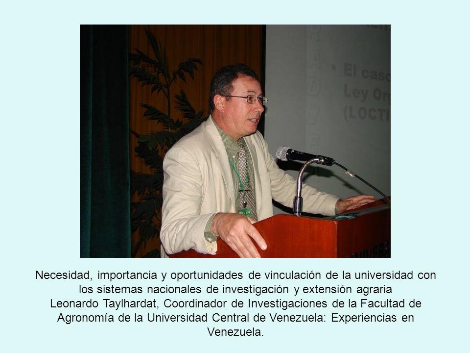 Necesidad, importancia y oportunidades de vinculación de la universidad con los sistemas nacionales de investigación y extensión agraria Leonardo Taylhardat, Coordinador de Investigaciones de la Facultad de Agronomía de la Universidad Central de Venezuela: Experiencias en Venezuela.