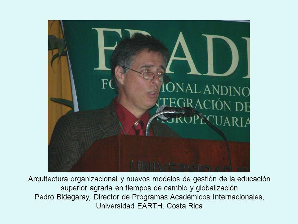 Arquitectura organizacional y nuevos modelos de gestión de la educación superior agraria en tiempos de cambio y globalización Pedro Bidegaray, Director de Programas Académicos Internacionales, Universidad EARTH.