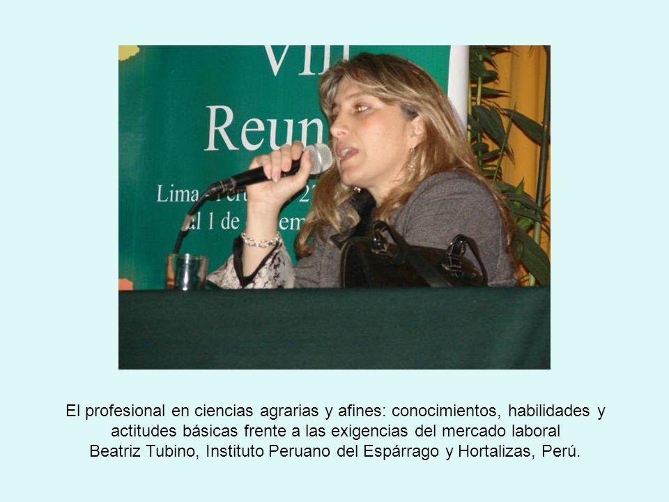 El profesional en ciencias agrarias y afines: conocimientos, habilidades y actitudes básicas frente a las exigencias del mercado laboral Beatriz Tubino, Instituto Peruano del Espárrago y Hortalizas, Perú.