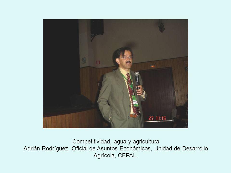 Competitividad, agua y agricultura Adrián Rodríguez, Oficial de Asuntos Económicos, Unidad de Desarrollo Agrícola, CEPAL.