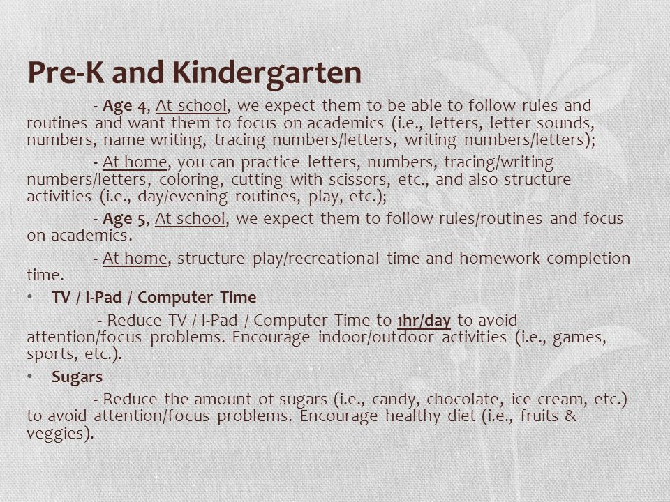 Pre-K and Kindergarten - Age 4, At school, we expect them to be able to follow rules and routines and want them to focus on academics (i.e., letters, letter sounds, numbers, name writing, tracing numbers/letters, writing numbers/letters); - At home, you can practice letters, numbers, tracing/writing numbers/letters, coloring, cutting with scissors, etc., and also structure activities (i.e., day/evening routines, play, etc.); - Age 5, At school, we expect them to follow rules/routines and focus on academics.