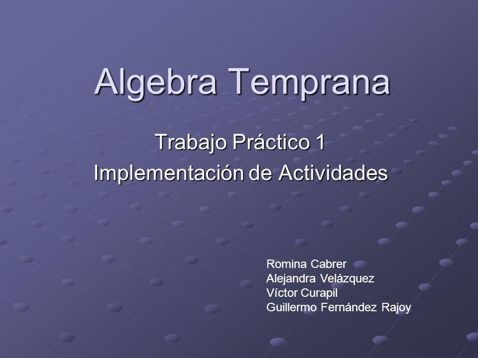 Algebra Temprana Trabajo Práctico 1 Implementación de Actividades Romina Cabrer Alejandra Velázquez Víctor Curapil Guillermo Fernández Rajoy