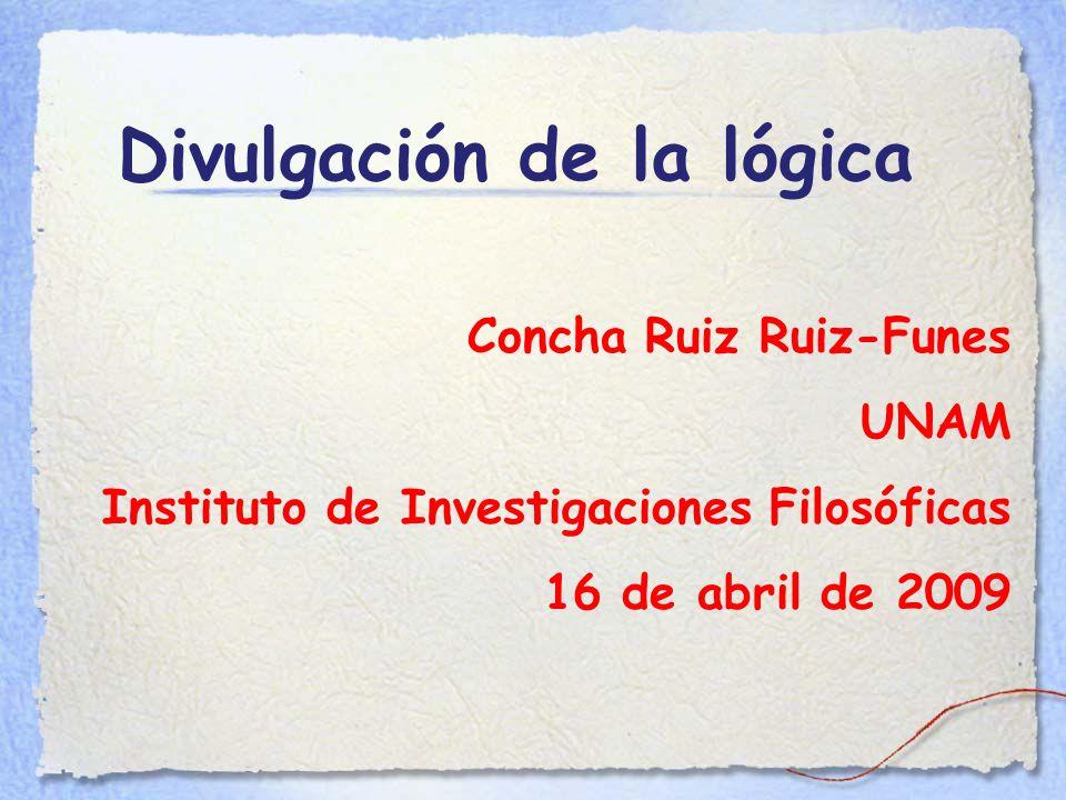 Divulgación de la lógica Concha Ruiz Ruiz-Funes UNAM Instituto de Investigaciones Filosóficas 16 de abril de 2009