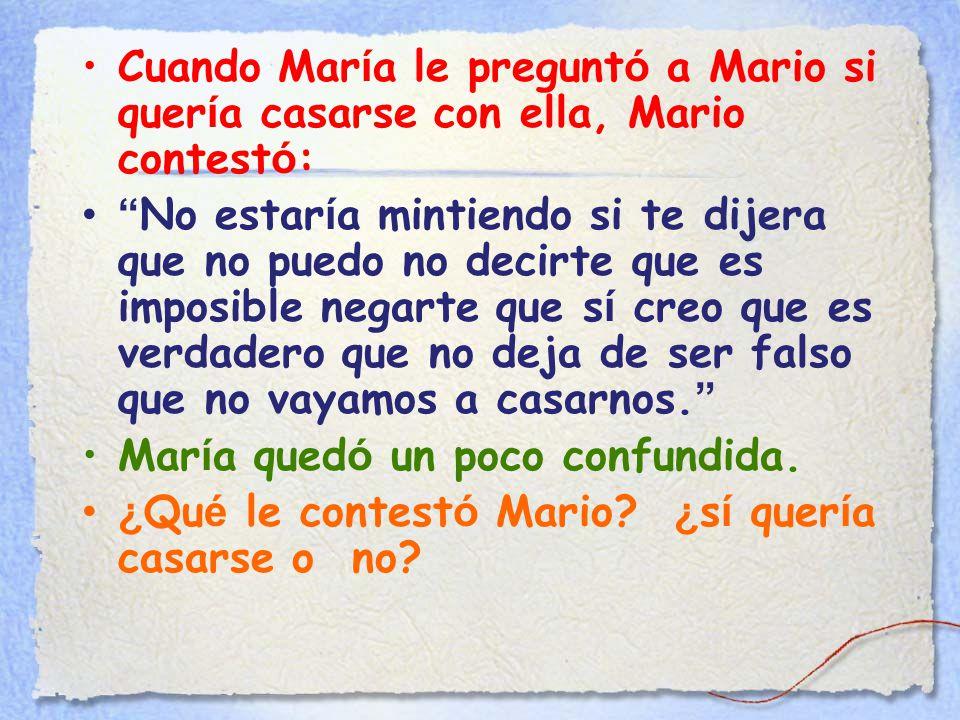 Cuando Mar í a le pregunt ó a Mario si quer í a casarse con ella, Mario contest ó : No estar í a mintiendo si te dijera que no puedo no decirte que es imposible negarte que s í creo que es verdadero que no deja de ser falso que no vayamos a casarnos.