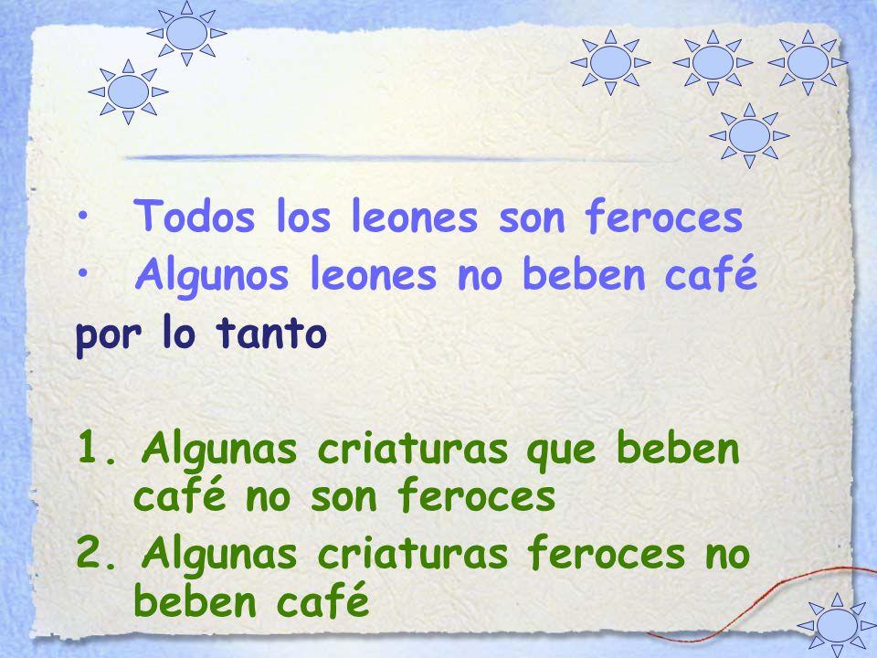 Todos los leones son feroces Algunos leones no beben café por lo tanto 1.