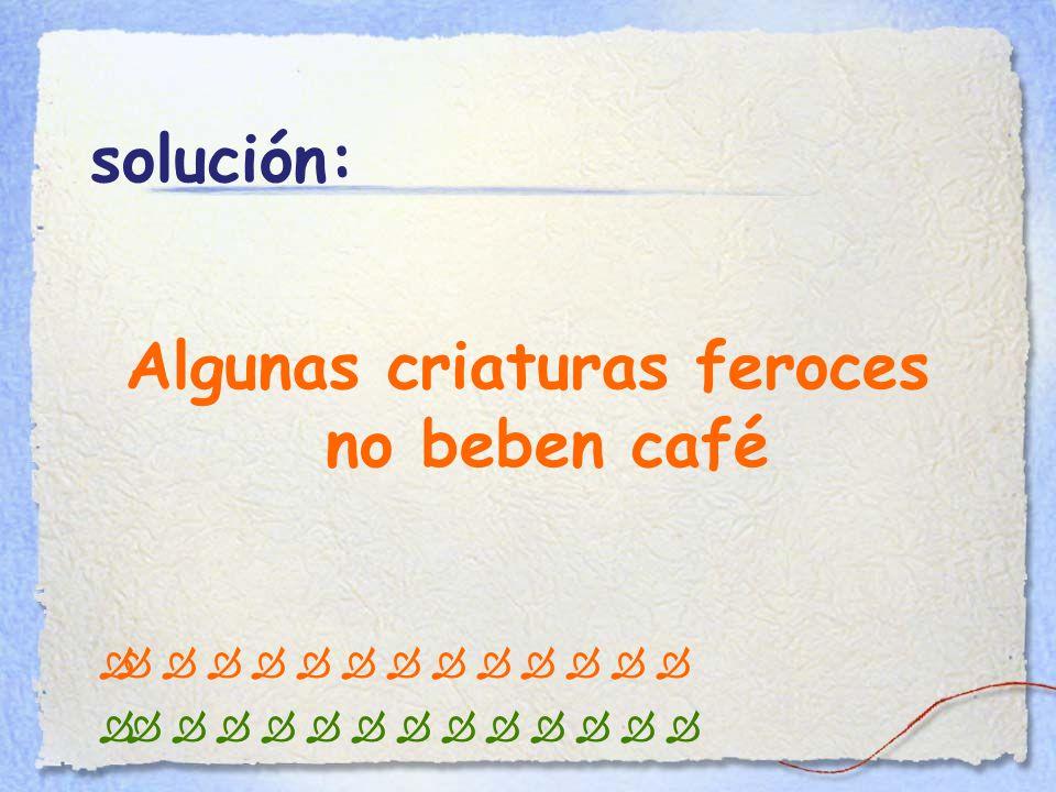 solución: Algunas criaturas feroces no beben café                                                   