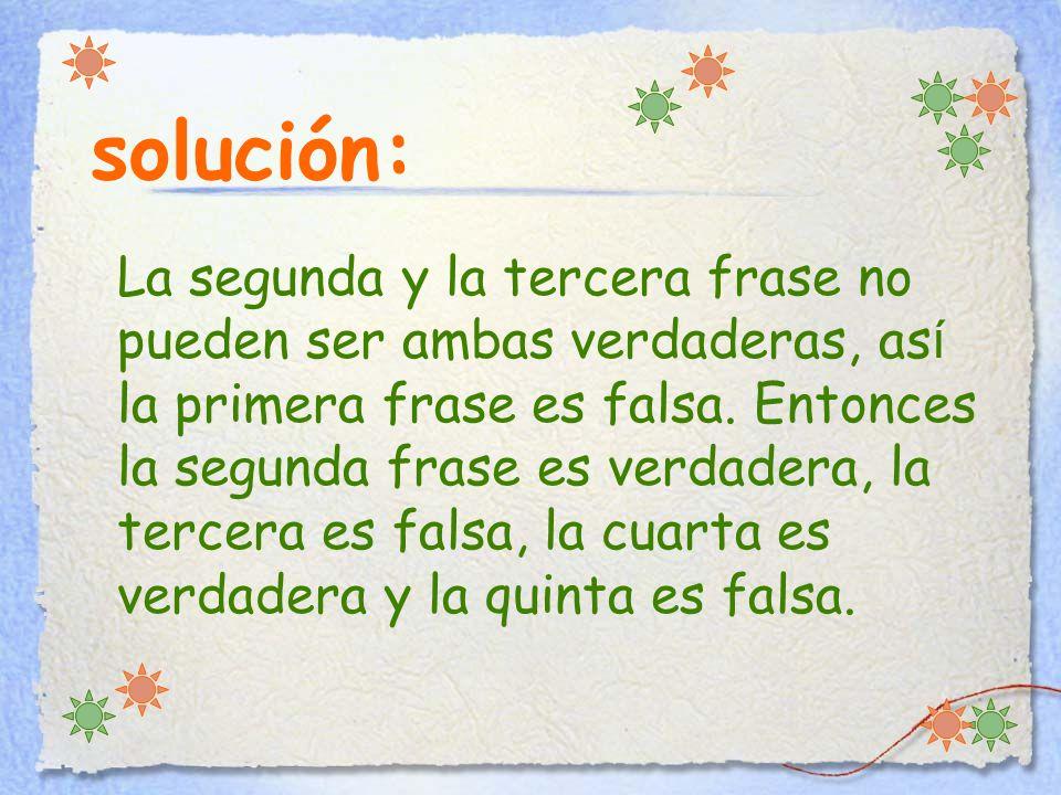 solución: La segunda y la tercera frase no pueden ser ambas verdaderas, as í la primera frase es falsa.