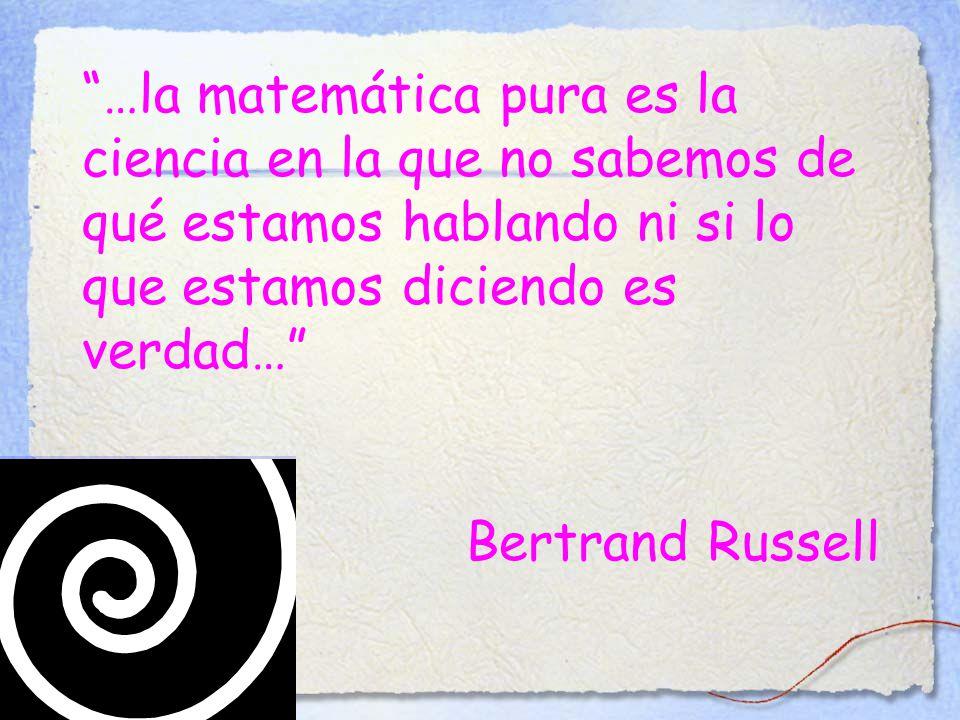 …la matemática pura es la ciencia en la que no sabemos de qué estamos hablando ni si lo que estamos diciendo es verdad… Bertrand Russell