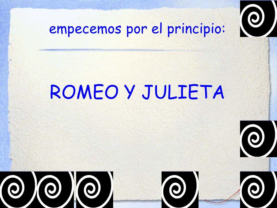 empecemos por el principio: ROMEO Y JULIETA