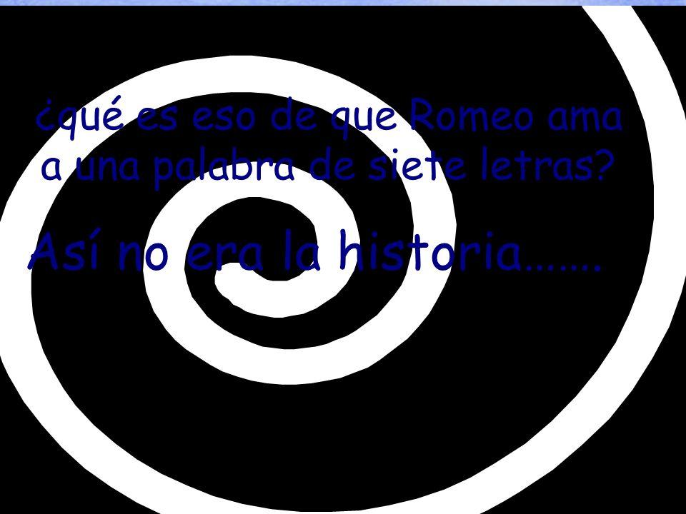 ¿qué es eso de que Romeo ama a una palabra de siete letras Así no era la historia…….