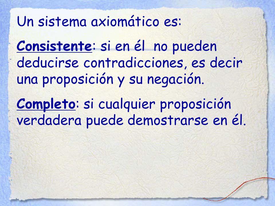 Un sistema axiomático es: Consistente: si en él no pueden deducirse contradicciones, es decir una proposición y su negación.