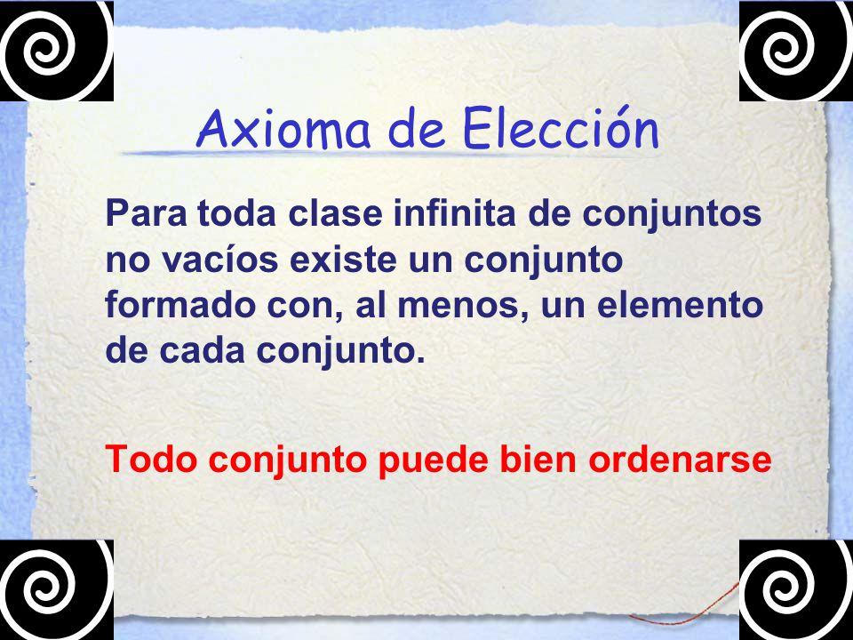 Axioma de Elección Para toda clase infinita de conjuntos no vacíos existe un conjunto formado con, al menos, un elemento de cada conjunto.
