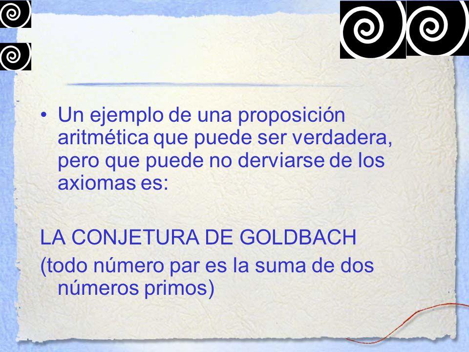Un ejemplo de una proposición aritmética que puede ser verdadera, pero que puede no derviarse de los axiomas es: LA CONJETURA DE GOLDBACH (todo número par es la suma de dos números primos)