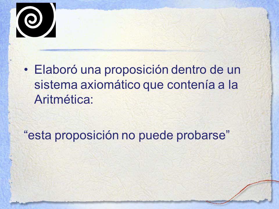 Elaboró una proposición dentro de un sistema axiomático que contenía a la Aritmética: esta proposición no puede probarse