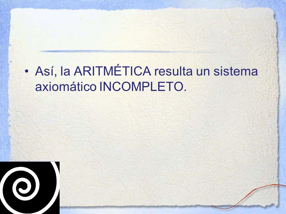 Así, la ARITMÉTICA resulta un sistema axiomático INCOMPLETO.