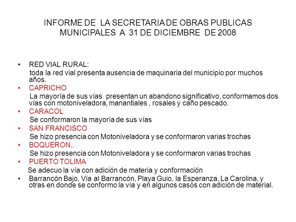 INFORME DE LA SECRETARIA DE OBRAS PUBLICAS MUNICIPALES A 31 DE DICIEMBRE DE 2008 RED VIAL RURAL: toda la red vial presenta ausencia de maquinaria del municipio por muchos años.