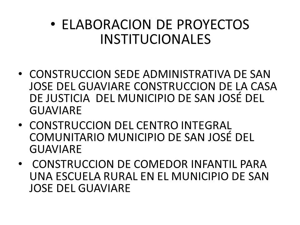 ELABORACION DE PROYECTOS INSTITUCIONALES CONSTRUCCION SEDE ADMINISTRATIVA DE SAN JOSE DEL GUAVIARE CONSTRUCCION DE LA CASA DE JUSTICIA DEL MUNICIPIO DE SAN JOSÉ DEL GUAVIARE CONSTRUCCION DEL CENTRO INTEGRAL COMUNITARIO MUNICIPIO DE SAN JOSÉ DEL GUAVIARE CONSTRUCCION DE COMEDOR INFANTIL PARA UNA ESCUELA RURAL EN EL MUNICIPIO DE SAN JOSE DEL GUAVIARE