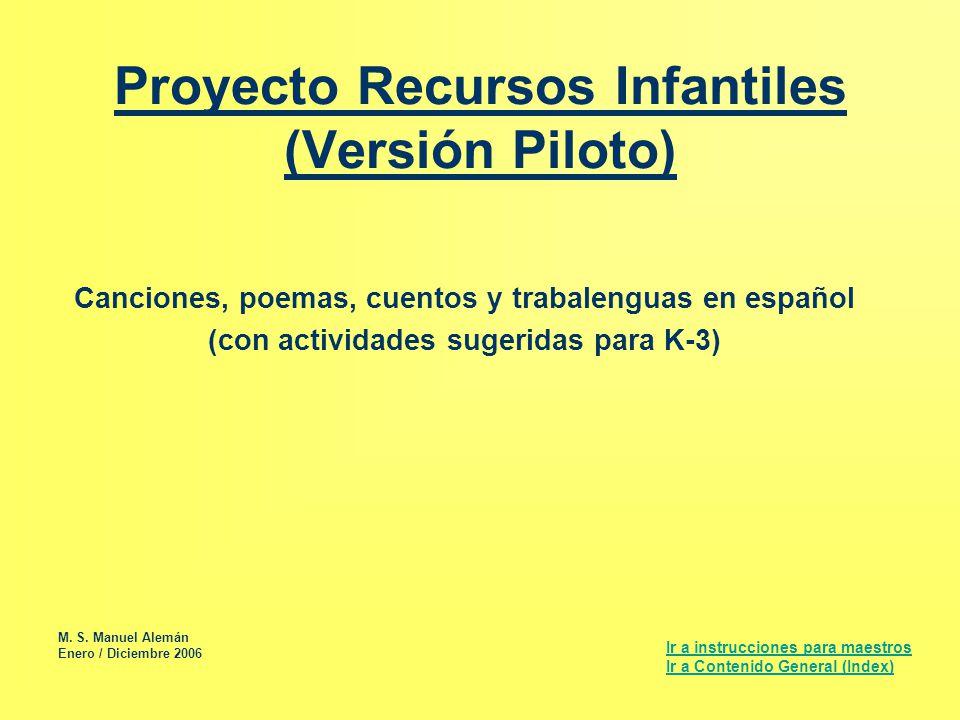 Proyecto Recursos Infantiles (Versión Piloto) Canciones, poemas, cuentos y trabalenguas en español (con actividades sugeridas para K-3) Ir a instrucci