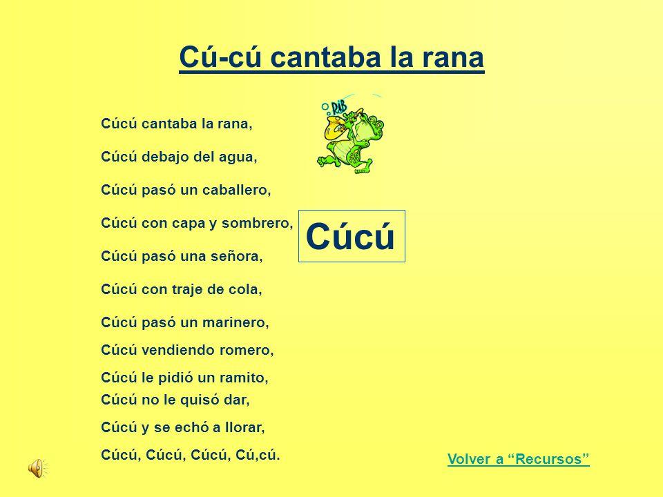 Cú-cú cantaba la rana Cúcú cantaba la rana, Cúcú debajo del agua, Cúcú pasó un caballero, Cúcú con capa y sombrero, Cúcú pasó una señora, Cúcú con tra