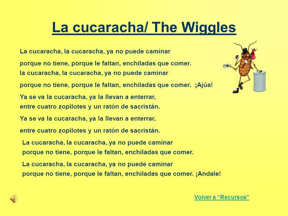 La cucaracha/ The Wiggles La cucaracha, la cucaracha, ya no puede caminar porque no tiene, porque le faltan, enchiladas que comer. la cucaracha, la cu