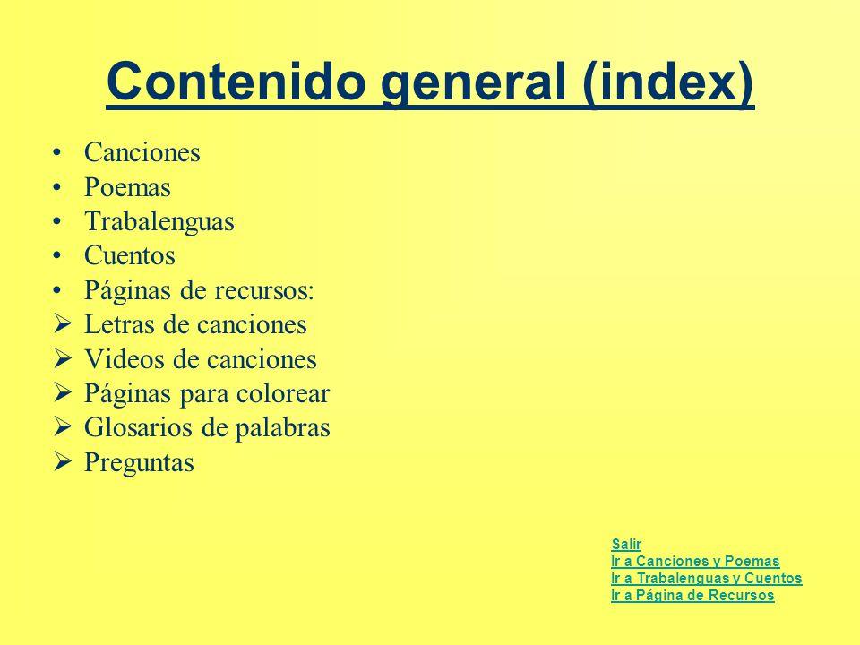 Contenido general (index) Canciones Poemas Trabalenguas Cuentos Páginas de recursos:  Letras de canciones  Videos de canciones  Páginas para colore