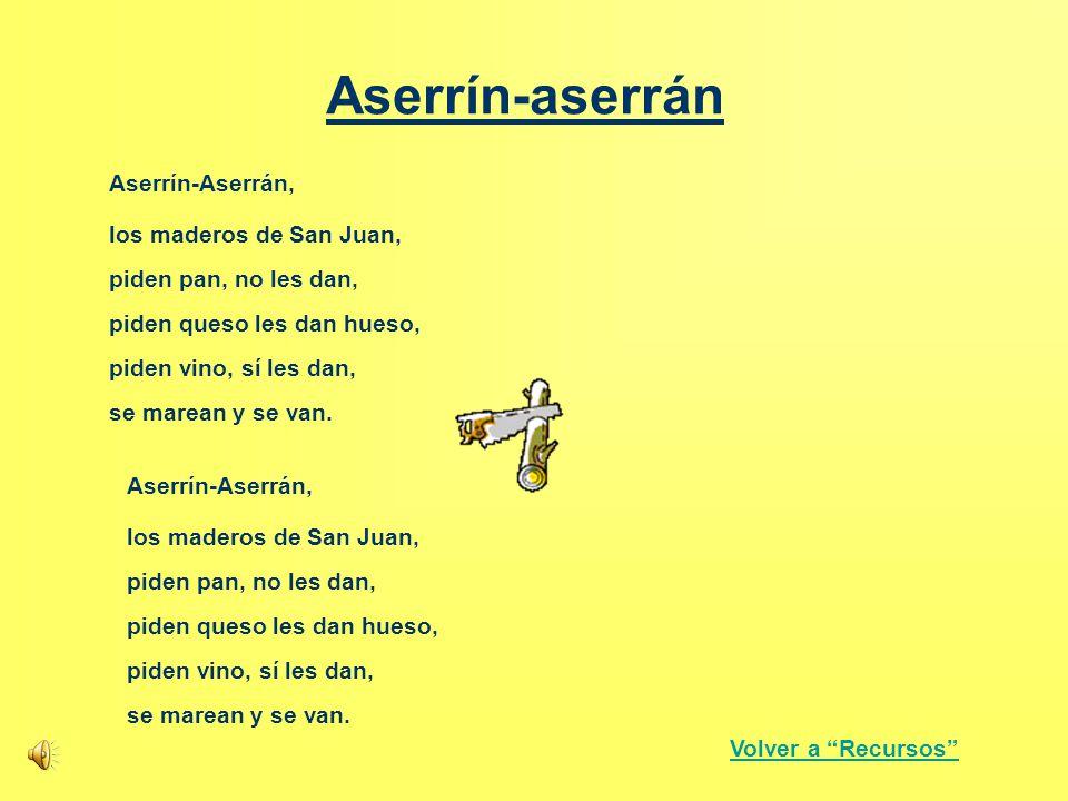 Aserrín-aserrán Aserrín-Aserrán, piden pan, no les dan, piden queso les dan hueso, piden vino, sí les dan, los maderos de San Juan, se marean y se van