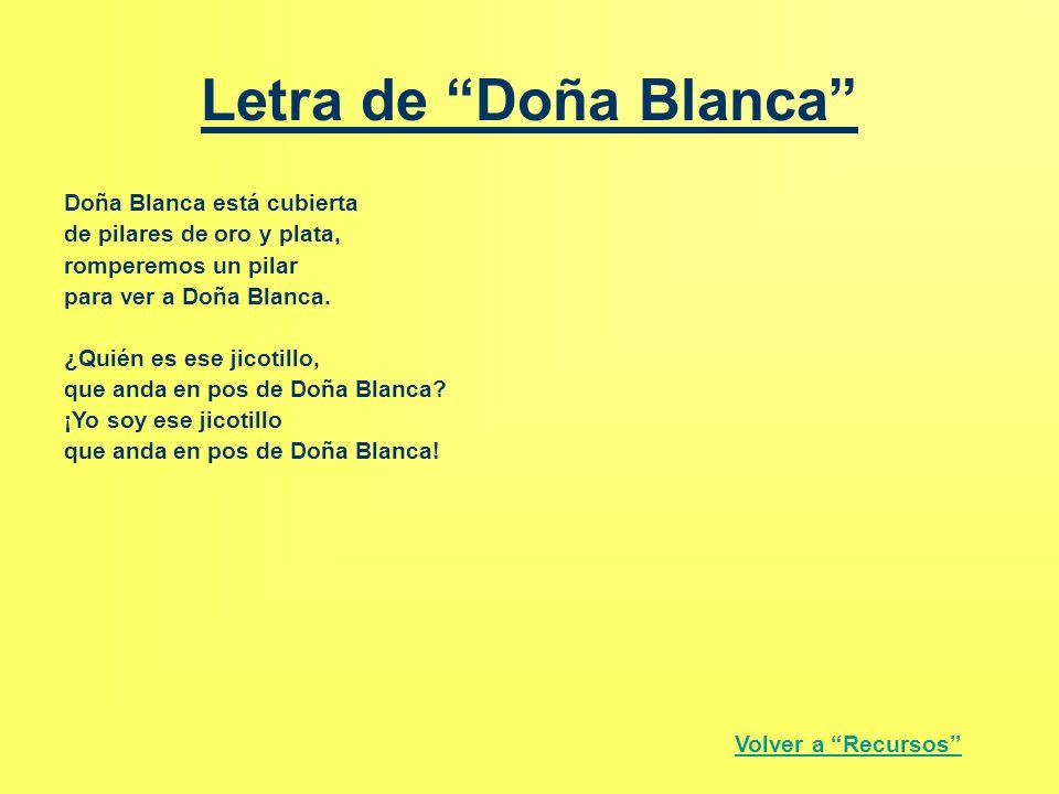 """Letra de """"Doña Blanca"""" Doña Blanca está cubierta de pilares de oro y plata, romperemos un pilar para ver a Doña Blanca. ¿Quién es ese jicotillo, que a"""