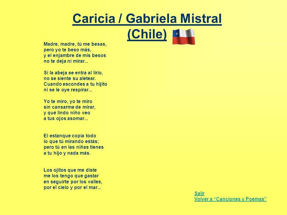 Caricia / Gabriela Mistral (Chile) Madre, madre, tú me besas, pero yo te beso más, y el enjambre de mis besos no te deja ni mirar... Si la abeja se en