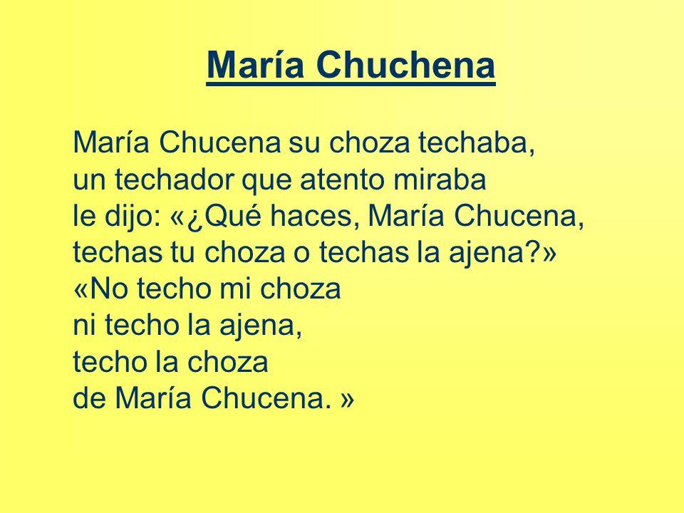 María Chuchena María Chucena su choza techaba, un techador que atento miraba le dijo: «¿Qué haces, María Chucena, techas tu choza o techas la ajena?»