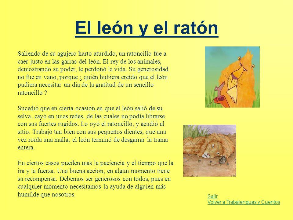 El león y el ratón Saliendo de su agujero harto aturdido, un ratoncillo fue a caer justo en las garras del león. El rey de los animales, demostrando s