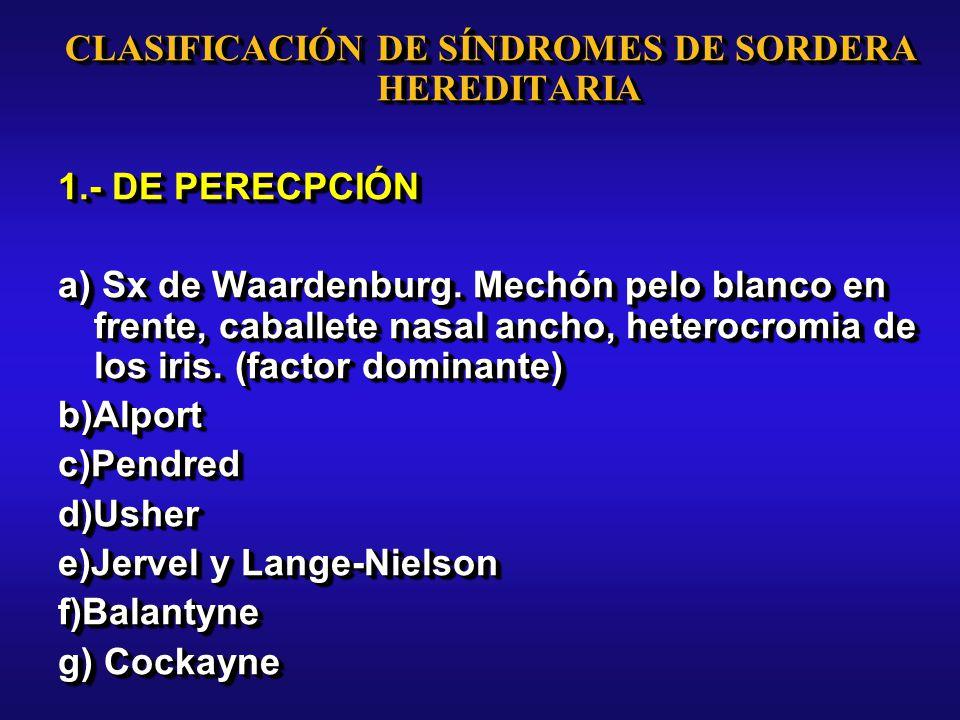 CLASIFICACIÓN DE SÍNDROMES DE SORDERA HEREDITARIA 1.- DE PERECPCIÓN a) Sx de Waardenburg.