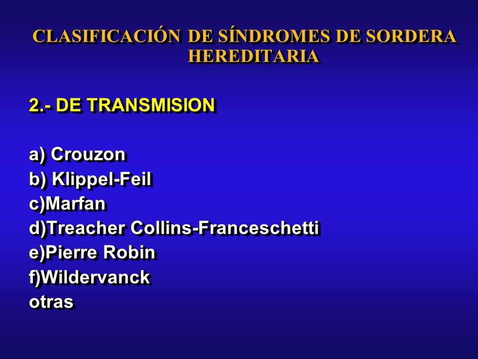 CLASIFICACIÓN DE SÍNDROMES DE SORDERA HEREDITARIA 2.- DE TRANSMISION a) Crouzon b) Klippel-Feil c)Marfan d)Treacher Collins-Franceschetti e)Pierre Robin f)Wildervanckotras CLASIFICACIÓN DE SÍNDROMES DE SORDERA HEREDITARIA 2.- DE TRANSMISION a) Crouzon b) Klippel-Feil c)Marfan d)Treacher Collins-Franceschetti e)Pierre Robin f)Wildervanckotras
