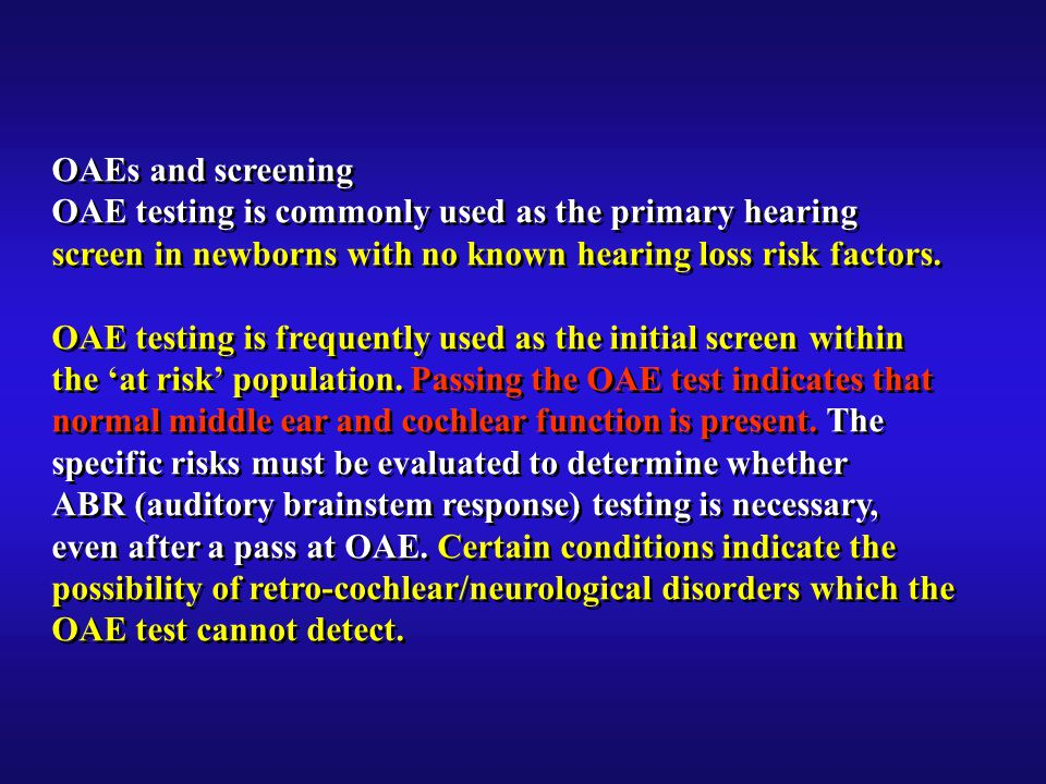 OAEs and screening OAE testing is commonly used as the primary hearing screen in newborns with no known hearing loss risk factors.