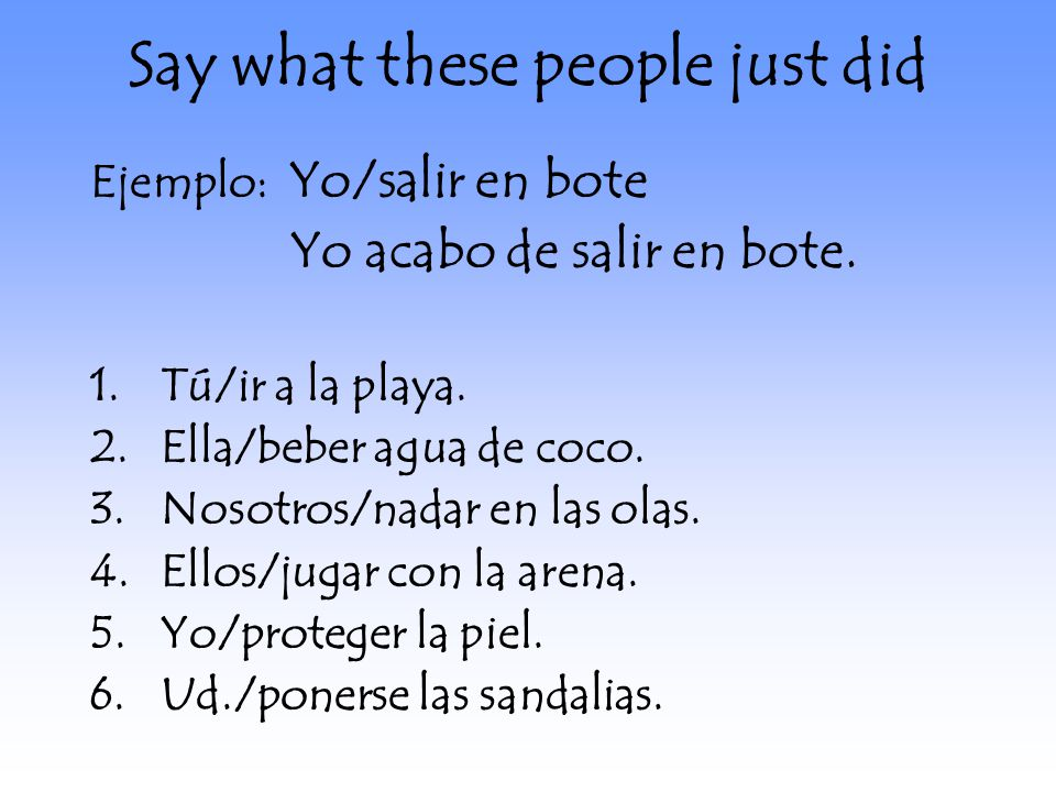Say what these people just did Ejemplo: Yo/salir en bote Yo acabo de salir en bote.
