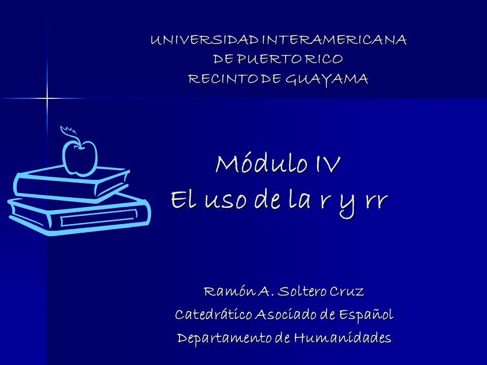 UNIVERSIDAD INTERAMERICANA DE PUERTO RICO RECINTO DE GUAYAMA Módulo IV El uso de la r y rr Ramón A.