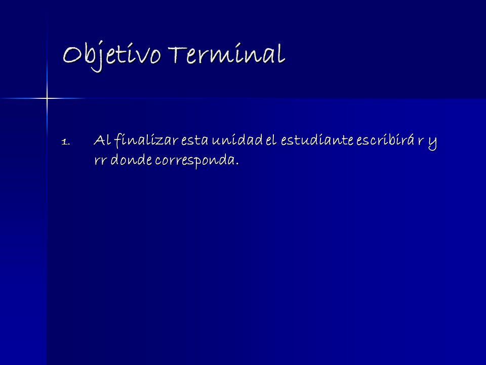 Objetivo Terminal 1. Al finalizar esta unidad el estudiante escribirá r y rr donde corresponda.