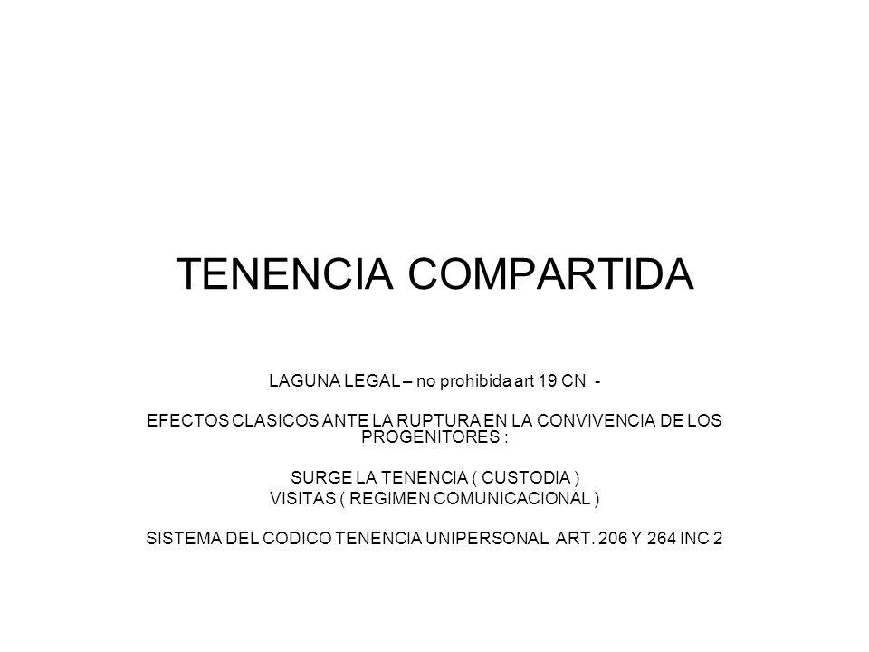 TENENCIA COMPARTIDA LAGUNA LEGAL – no prohibida art 19 CN - EFECTOS CLASICOS ANTE LA RUPTURA EN LA CONVIVENCIA DE LOS PROGENITORES : SURGE LA TENENCIA ( CUSTODIA ) VISITAS ( REGIMEN COMUNICACIONAL ) SISTEMA DEL CODICO TENENCIA UNIPERSONAL ART.