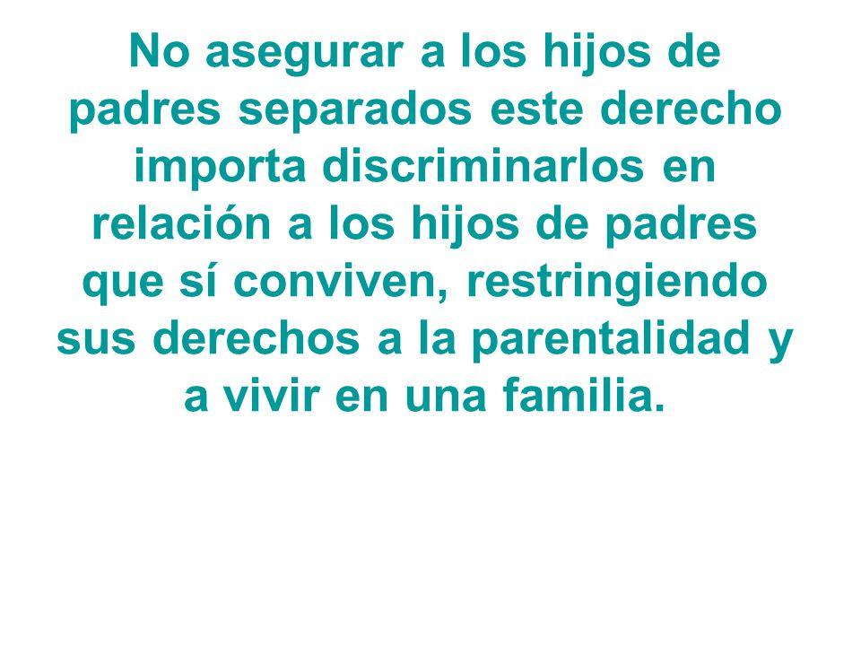 No asegurar a los hijos de padres separados este derecho importa discriminarlos en relación a los hijos de padres que sí conviven, restringiendo sus derechos a la parentalidad y a vivir en una familia.