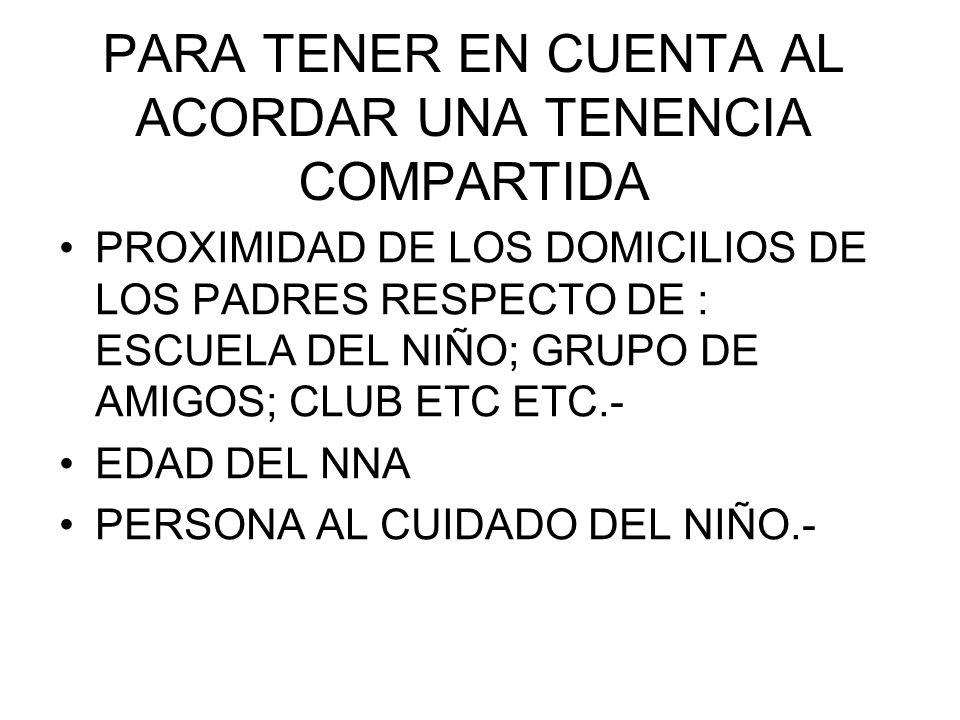 PARA TENER EN CUENTA AL ACORDAR UNA TENENCIA COMPARTIDA PROXIMIDAD DE LOS DOMICILIOS DE LOS PADRES RESPECTO DE : ESCUELA DEL NIÑO; GRUPO DE AMIGOS; CLUB ETC ETC.- EDAD DEL NNA PERSONA AL CUIDADO DEL NIÑO.-