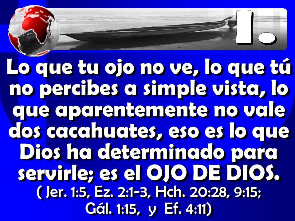 Lo que tu ojo no ve, lo que tú no percibes a simple vista, lo que aparentemente no vale dos cacahuates, eso es lo que Dios ha determinado para servirle; es el OJO DE DIOS.