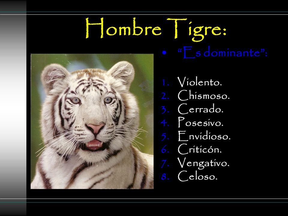 Hombre Tigre: Es dominante : 1.Violento. 2.Chismoso.