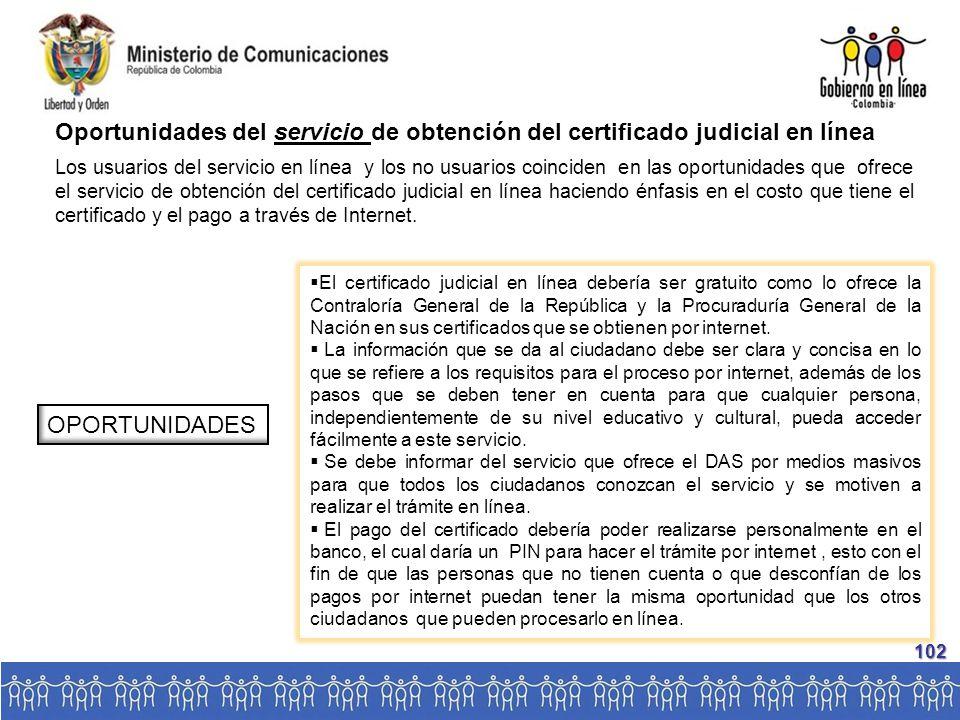 Oportunidades del servicio de obtención del certificado judicial en línea Los usuarios del servicio en línea y los no usuarios coinciden en las oportunidades que ofrece el servicio de obtención del certificado judicial en línea haciendo énfasis en el costo que tiene el certificado y el pago a través de Internet.