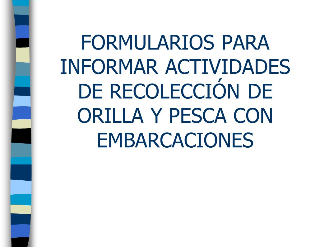 FORMULARIOS PARA INFORMAR ACTIVIDADES DE RECOLECCIÓN DE ORILLA Y PESCA CON EMBARCACIONES