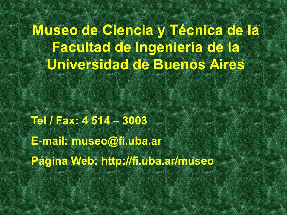 Museo de Ciencia y Técnica de la Facultad de Ingeniería de la Universidad de Buenos Aires Tel / Fax: 4 514 – 3003 E-mail: museo@fi.uba.ar Página Web: http://fi.uba.ar/museo