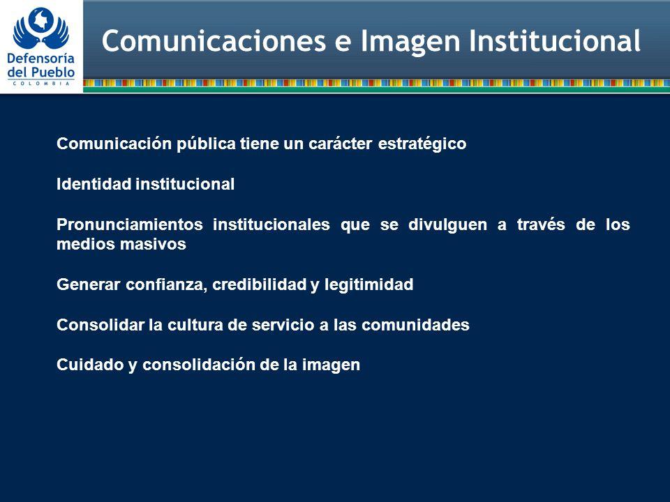 Comunicaciones e Imagen Institucional Comunicación pública tiene un carácter estratégico Identidad institucional Pronunciamientos institucionales que se divulguen a través de los medios masivos Generar confianza, credibilidad y legitimidad Consolidar la cultura de servicio a las comunidades Cuidado y consolidación de la imagen
