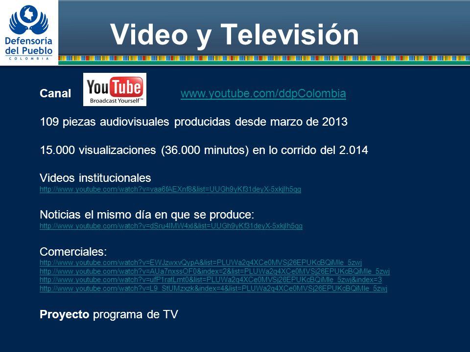Video y Televisión Canal www.youtube.com/ddpColombiawww.youtube.com/ddpColombia 109 piezas audiovisuales producidas desde marzo de 2013 15.000 visualizaciones (36.000 minutos) en lo corrido del 2.014 Videos institucionales http://www.youtube.com/watch v=vaa6fAEXnf8&list=UUGh9yKf31deyX-5xkjIh5qg Noticias el mismo día en que se produce: http://www.youtube.com/watch v=dSru4IMW4xI&list=UUGh9yKf31deyX-5xkjIh5qg Comerciales: http://www.youtube.com/watch v=EWJzwxvQypA&list=PLUWa2q4XCe0MVSj26EPUKcBQiMle_5zwj http://www.youtube.com/watch v=AUa7nxssOF0&index=2&list=PLUWa2q4XCe0MVSj26EPUKcBQiMle_5zwj http://www.youtube.com/watch v=ufP1ratLmt0&list=PLUWa2q4XCe0MVSj26EPUKcBQiMle_5zwj&index=3 http://www.youtube.com/watch v=L9_StUMzxzk&index=4&list=PLUWa2q4XCe0MVSj26EPUKcBQiMle_5zwj Proyecto programa de TV
